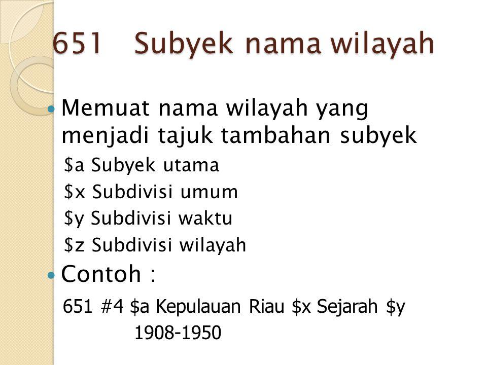 651 Subyek nama wilayah Memuat nama wilayah yang menjadi tajuk tambahan subyek $a Subyek utama $x Subdivisi umum $y Subdivisi waktu $z Subdivisi wilay