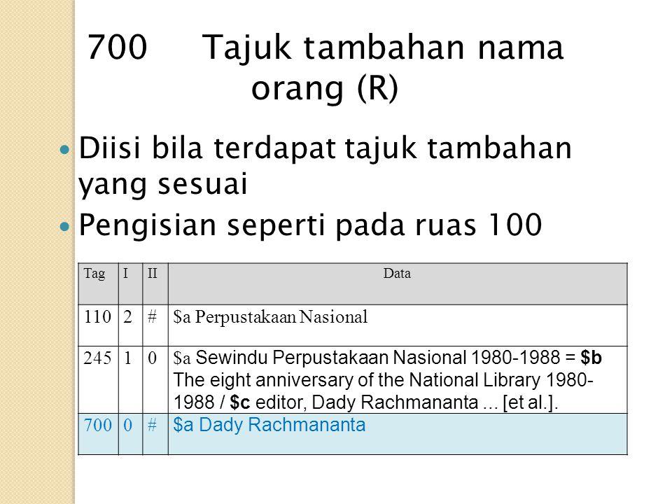 Diisi bila terdapat tajuk tambahan yang sesuai Pengisian seperti pada ruas 100 700 Tajuk tambahan nama orang (R) TagIIIData 1102#$a Perpustakaan Nasio