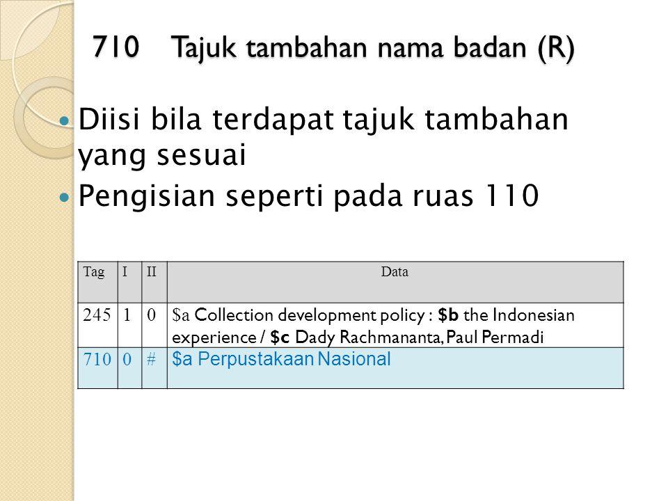 710 Tajuk tambahan nama badan (R) Diisi bila terdapat tajuk tambahan yang sesuai Pengisian seperti pada ruas 110 TagIIIData 24510 $a Collection develo