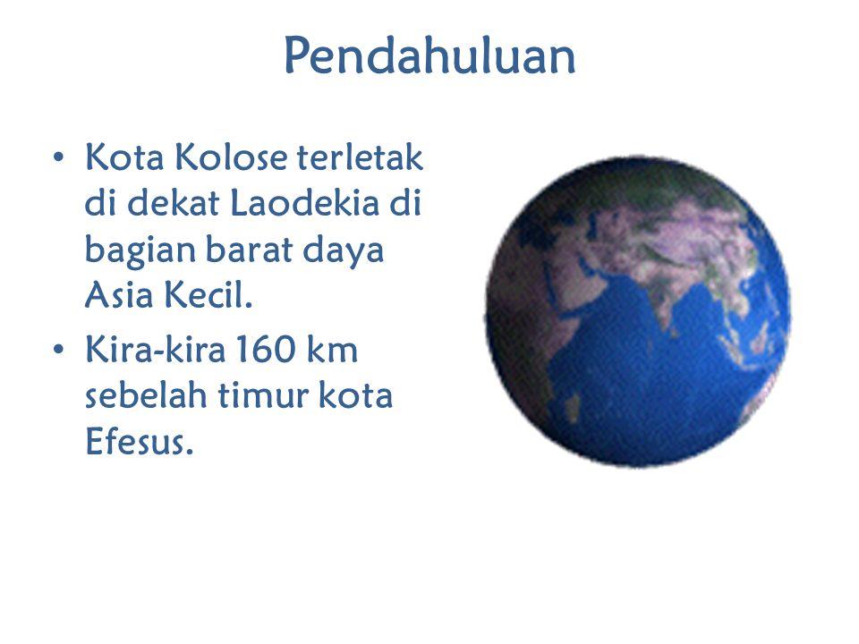 Pendahuluan Kota Kolose terletak di dekat Laodekia di bagian barat daya Asia Kecil. Kira-kira 160 km sebelah timur kota Efesus.