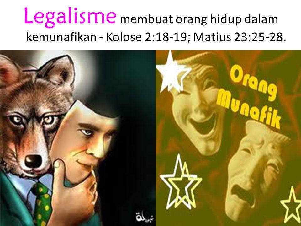 Legalisme membuat orang hidup dalam kemunafikan - Kolose 2:18-19; Matius 23:25-28.