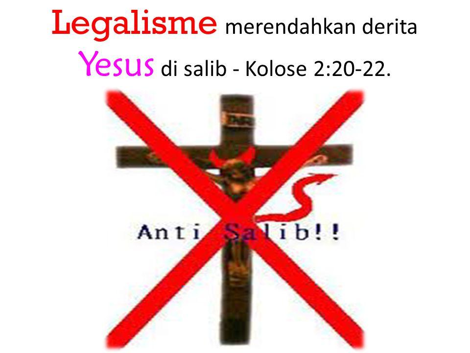 Legalisme merendahkan derita Yesus di salib - Kolose 2:20-22.