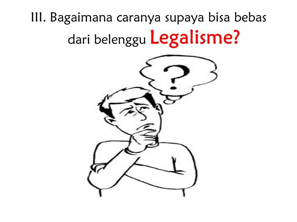 III. Bagaimana caranya supaya bisa bebas dari belenggu Legalisme?