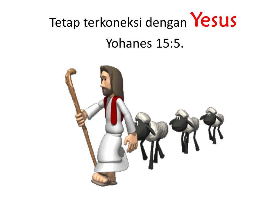 Tetap terkoneksi dengan Yesus Yohanes 15:5.