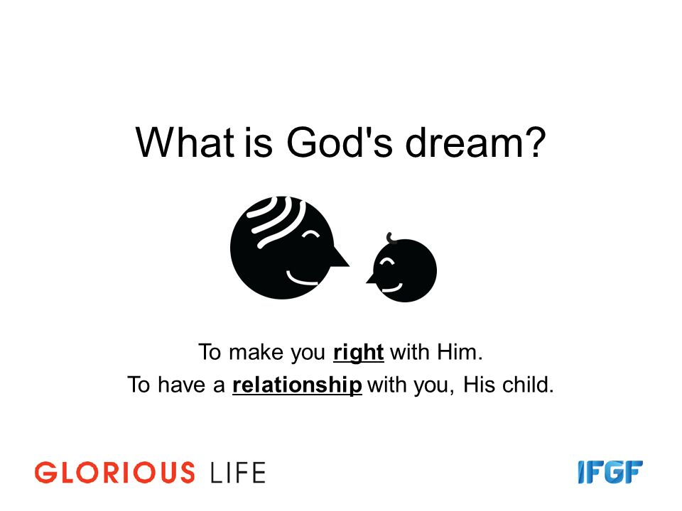 What is God s dream? To make you right with Him. To have a relationship with you, His child.