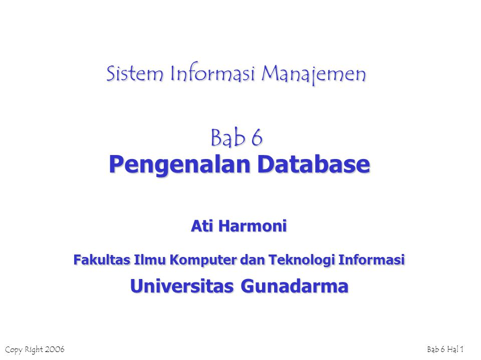 Copy Right 2006Bab 6 Hal 1 Sistem Informasi Manajemen Bab 6 Pengenalan Database Ati Harmoni Fakultas Ilmu Komputer dan Teknologi Informasi Universitas