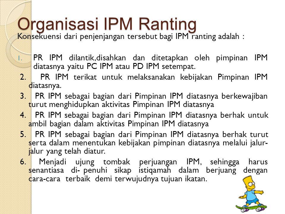Organisasi IPM Ranting Konsekuensi dari penjenjangan tersebut bagi IPM ranting adalah : 1. PR IPM dilantik,disahkan dan ditetapkan oleh pimpinan IPM d