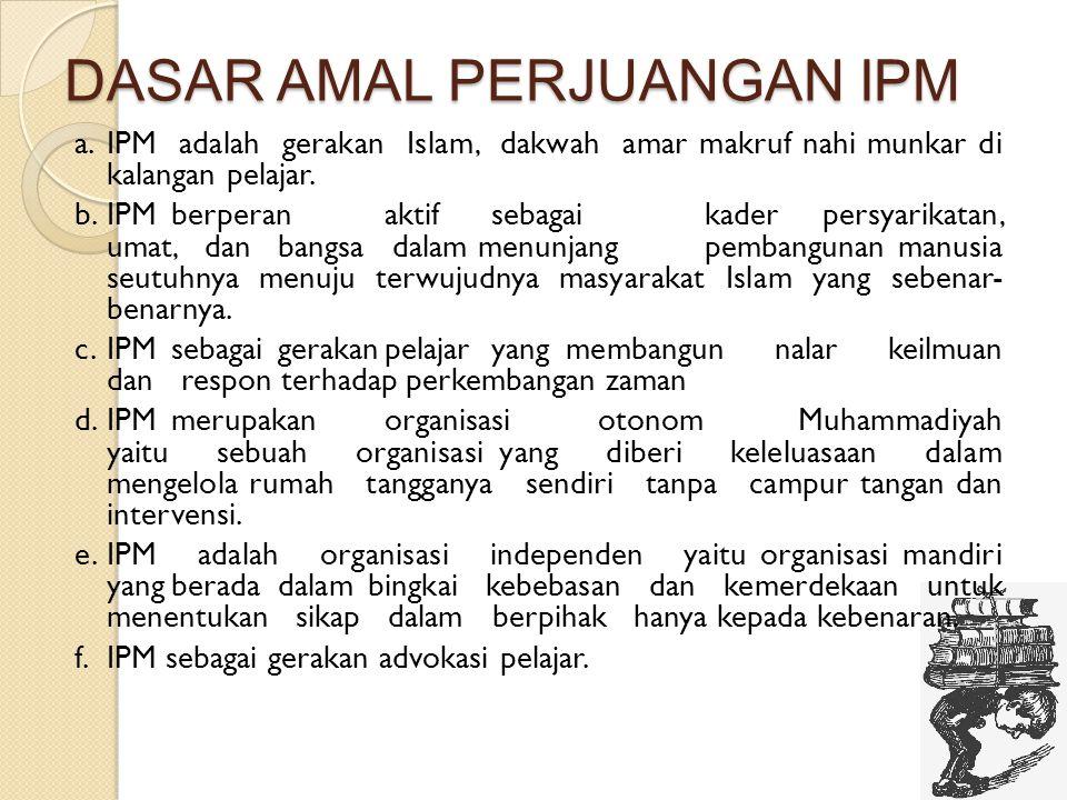 DASAR AMAL PERJUANGAN IPM a.IPM adalah gerakan Islam, dakwah amar makruf nahi munkar di kalangan pelajar. b.IPMberperanaktifsebagaikader persyarikatan