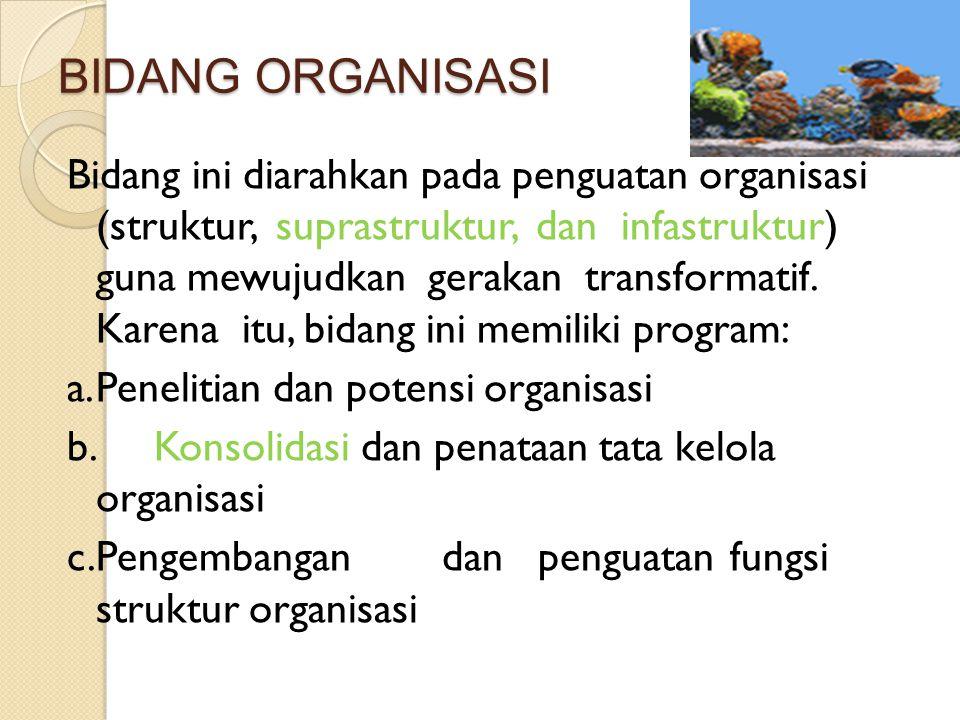 BIDANG ORGANISASI Bidang ini diarahkan pada penguatan organisasi (struktur, suprastruktur, dan infastruktur) guna mewujudkan gerakan transformatif. Ka