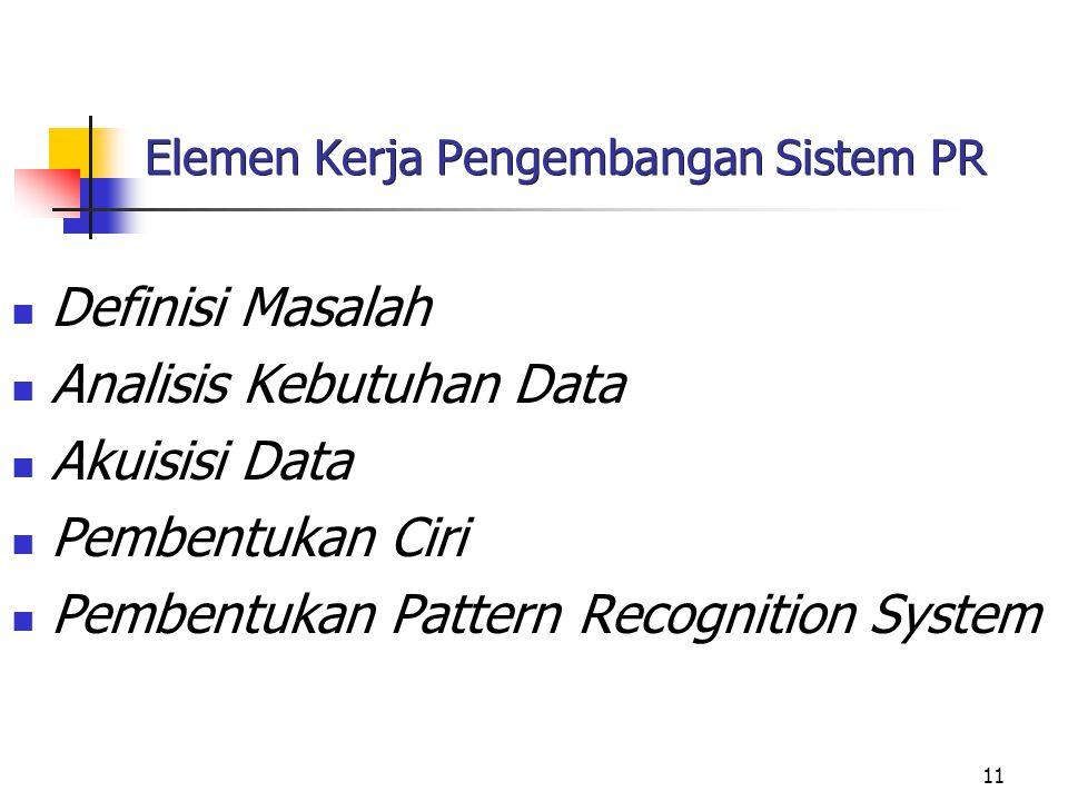 11 Elemen Kerja Pengembangan Sistem PR Definisi Masalah Analisis Kebutuhan Data Akuisisi Data Pembentukan Ciri Pembentukan Pattern Recognition System