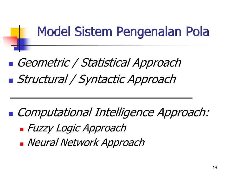 14 Model Sistem Pengenalan Pola Geometric / Statistical Approach Structural / Syntactic Approach Computational Intelligence Approach: Fuzzy Logic Appr