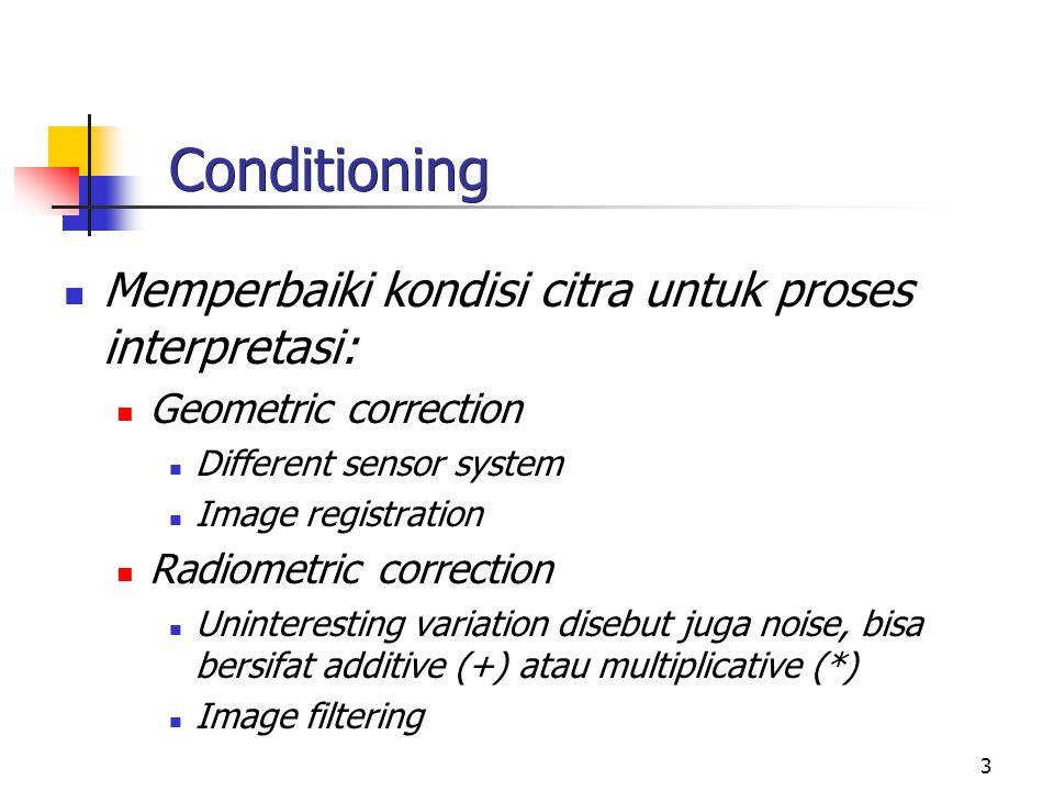 3 Conditioning Memperbaiki kondisi citra untuk proses interpretasi: Geometric correction Different sensor system Image registration Radiometric correc