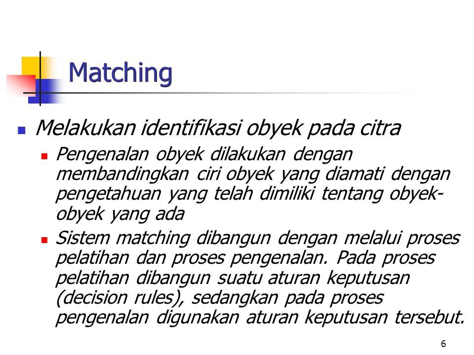 6 Matching Melakukan identifikasi obyek pada citra Pengenalan obyek dilakukan dengan membandingkan ciri obyek yang diamati dengan pengetahuan yang tel