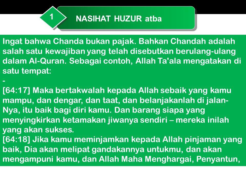 NASIHAT HUZUR atba 1 Ingat bahwa Chanda bukan pajak. Bahkan Chandah adalah salah satu kewajiban yang telah disebutkan berulang-ulang dalam Al-Quran. S