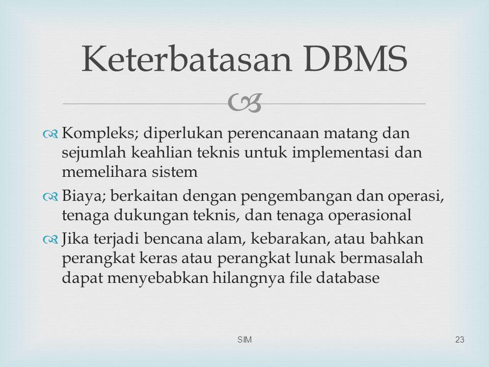   Kompleks; diperlukan perencanaan matang dan sejumlah keahlian teknis untuk implementasi dan memelihara sistem  Biaya; berkaitan dengan pengembangan dan operasi, tenaga dukungan teknis, dan tenaga operasional  Jika terjadi bencana alam, kebarakan, atau bahkan perangkat keras atau perangkat lunak bermasalah dapat menyebabkan hilangnya file database SIM23 Keterbatasan DBMS