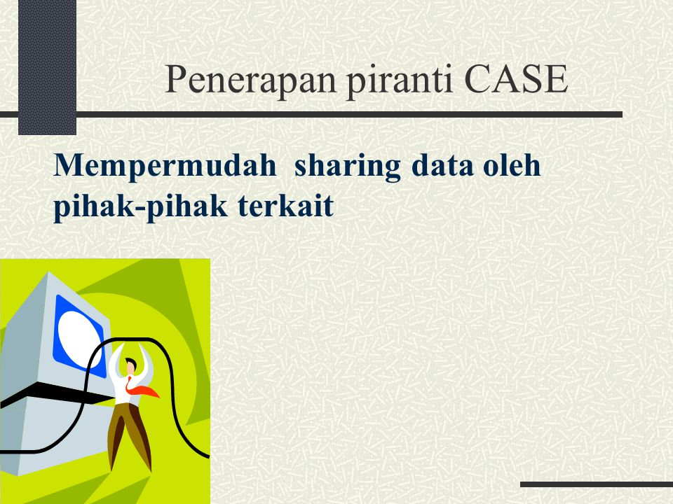Penerapan piranti CASE Mempermudah sharing data oleh pihak-pihak terkait
