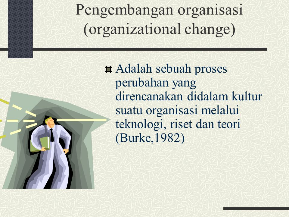 Pengembangan organisasi (organizational change) Adalah sebuah proses perubahan yang direncanakan didalam kultur suatu organisasi melalui teknologi, ri