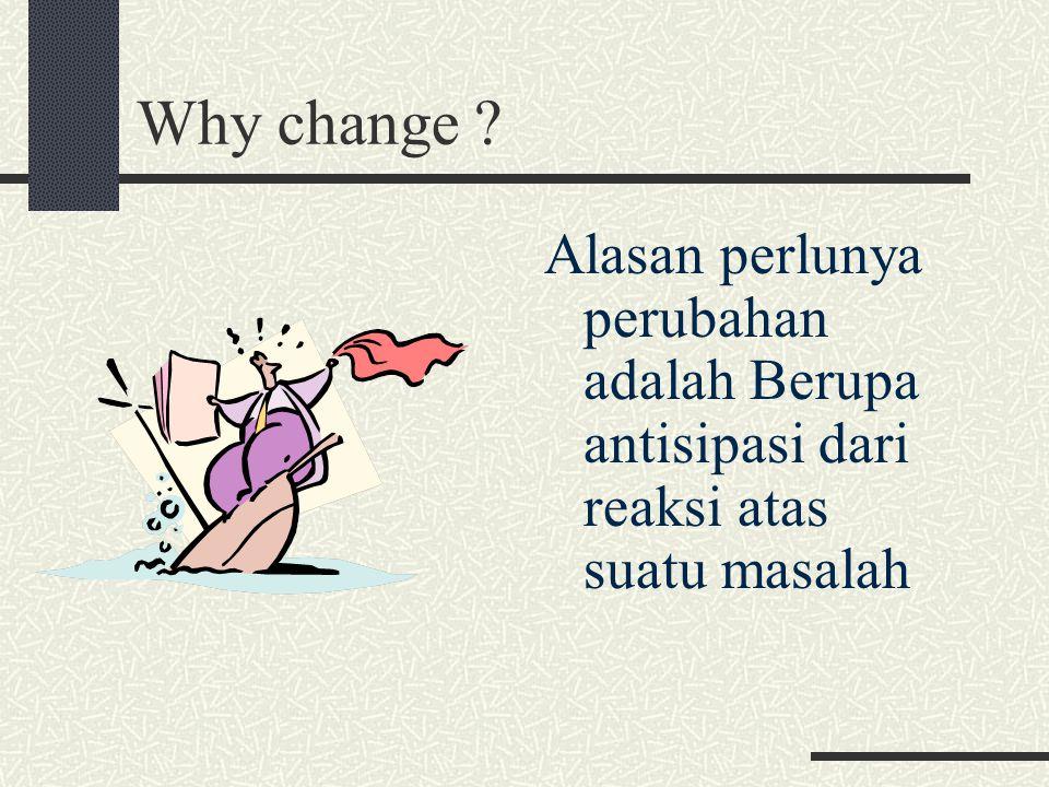 Why change ? Alasan perlunya perubahan adalah Berupa antisipasi dari reaksi atas suatu masalah