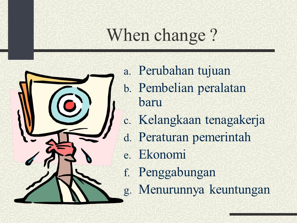 When change ? a. Perubahan tujuan b. Pembelian peralatan baru c. Kelangkaan tenagakerja d. Peraturan pemerintah e. Ekonomi f. Penggabungan g. Menurunn