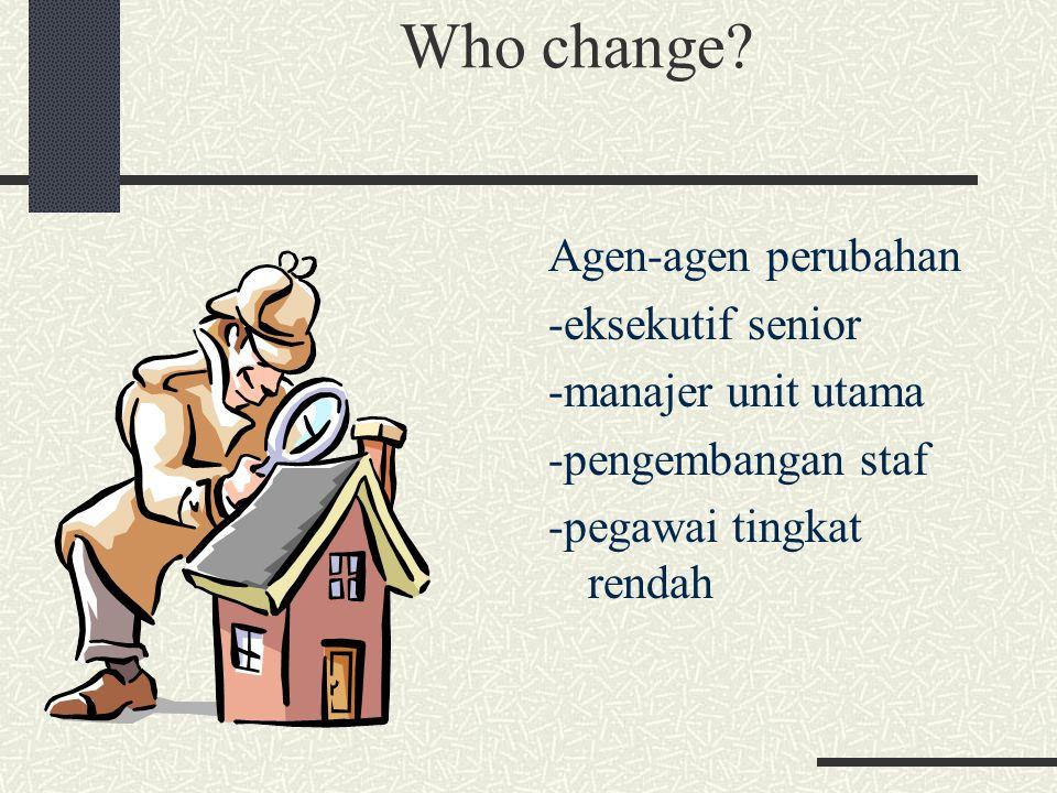 Who change? Agen-agen perubahan -eksekutif senior -manajer unit utama -pengembangan staf -pegawai tingkat rendah