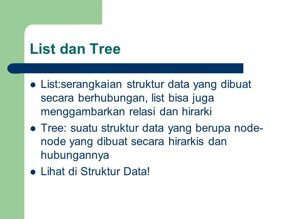 List dan Tree List:serangkaian struktur data yang dibuat secara berhubungan, list bisa juga menggambarkan relasi dan hirarki Tree: suatu struktur data