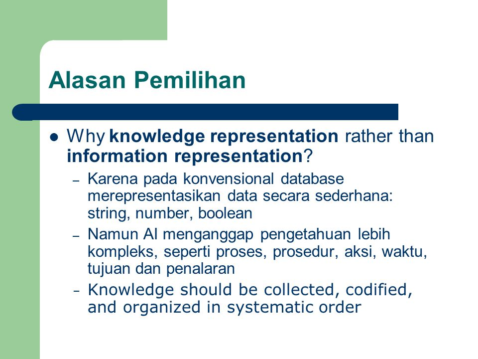 Alasan Pemilihan Why knowledge representation rather than information representation? – Karena pada konvensional database merepresentasikan data secar