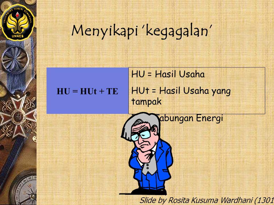 Slide by Rosita Kusuma Wardhani (1301412068) Menyikapi 'kegagalan' HU = HUt + TE HU = Hasil Usaha HUt = Hasil Usaha yang tampak TE = Tabungan Energi