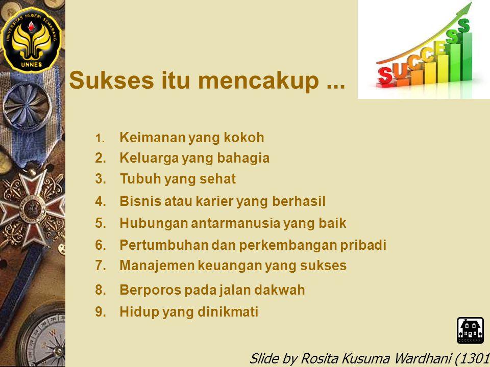 Slide by Rosita Kusuma Wardhani (1301412068) 6 Kiat Meniti Sukses 1.Pahami Hakikat Diri 2.Buang Believe yang Salah & Kontraproduktif 3.Tingkatkan Valensi Diri, Tetapkan Arah & Tujuan 4.Tancapkan Doa, Optimalkan Ikhtiar, Sertakan Tawakkal 5.Masuklah dalam lingkungan yang kondusif 6.Bila belum dapati sukses, ingat HUHUtTE