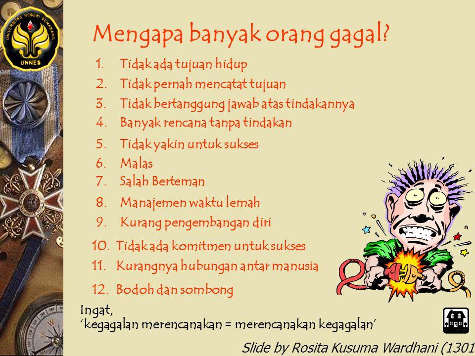 Slide by Rosita Kusuma Wardhani (1301412068) Mengapa banyak orang gagal? 1.Tidak ada tujuan hidup 2.Tidak pernah mencatat tujuan 3.Tidak bertanggung j