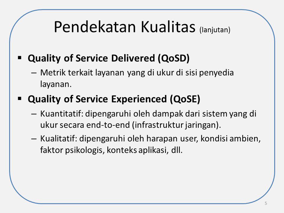 Pendekatan Kualitas (lanjutan)  Quality of Service Delivered (QoSD) – Metrik terkait layanan yang di ukur di sisi penyedia layanan.  Quality of Serv