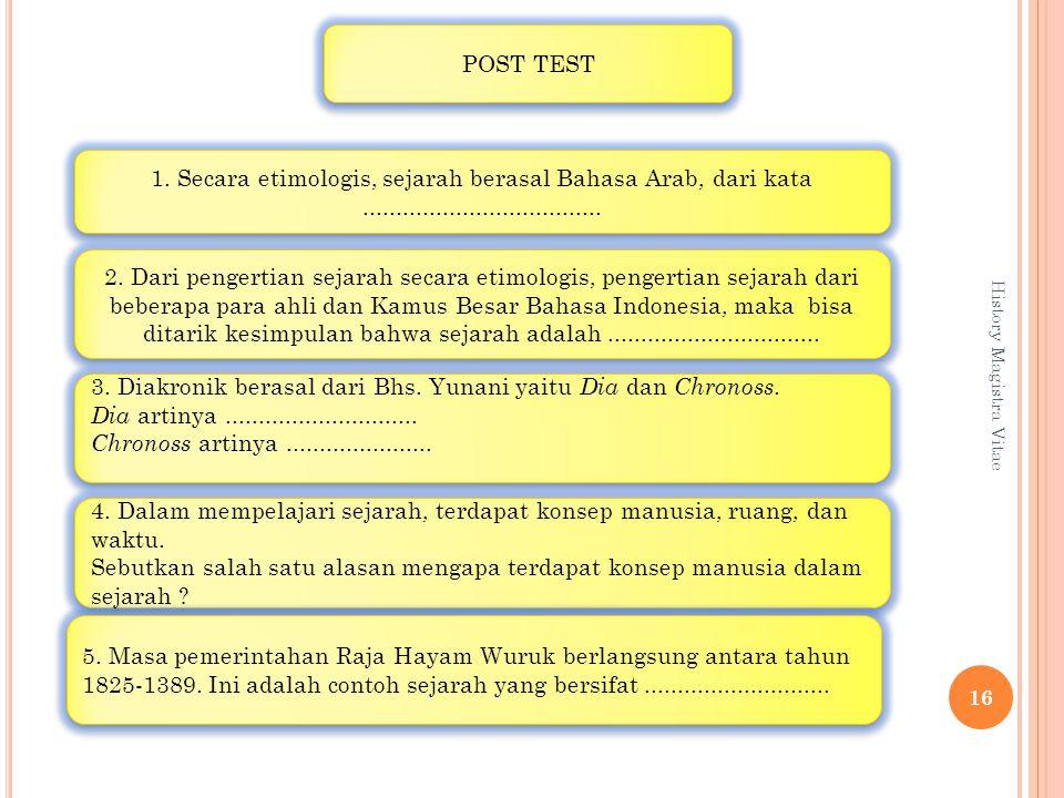 History Magistra Vitae 16 POST TEST 1. Secara etimologis, sejarah berasal Bahasa Arab, dari kata.................................... 2. Dari pengertia