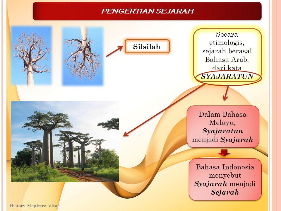 History Magistra Vitae 4 PENGERTIAN SEJARAH Secara etimologis, sejarah berasal Bahasa Arab, dari kata SYAJARATUN Silsilah Dalam Bahasa Melayu, Syajara