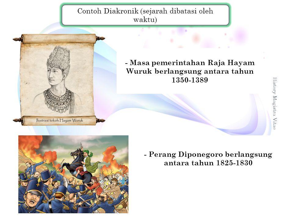 History Magistra Vitae 9 Contoh Diakronik (sejarah dibatasi oleh waktu) - Masa pemerintahan Raja Hayam Wuruk berlangsung antara tahun 1350-1389 - Pera