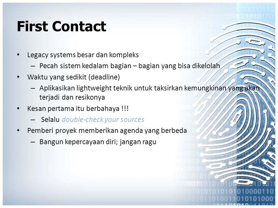 First Contact Legacy systems besar dan kompleks – Pecah sistem kedalam bagian – bagian yang bisa dikelolah Waktu yang sedikit (deadline) – Aplikasikan lightweight teknik untuk taksirkan kemungkinan yang akan terjadi dan resikonya Kesan pertama itu berbahaya !!.