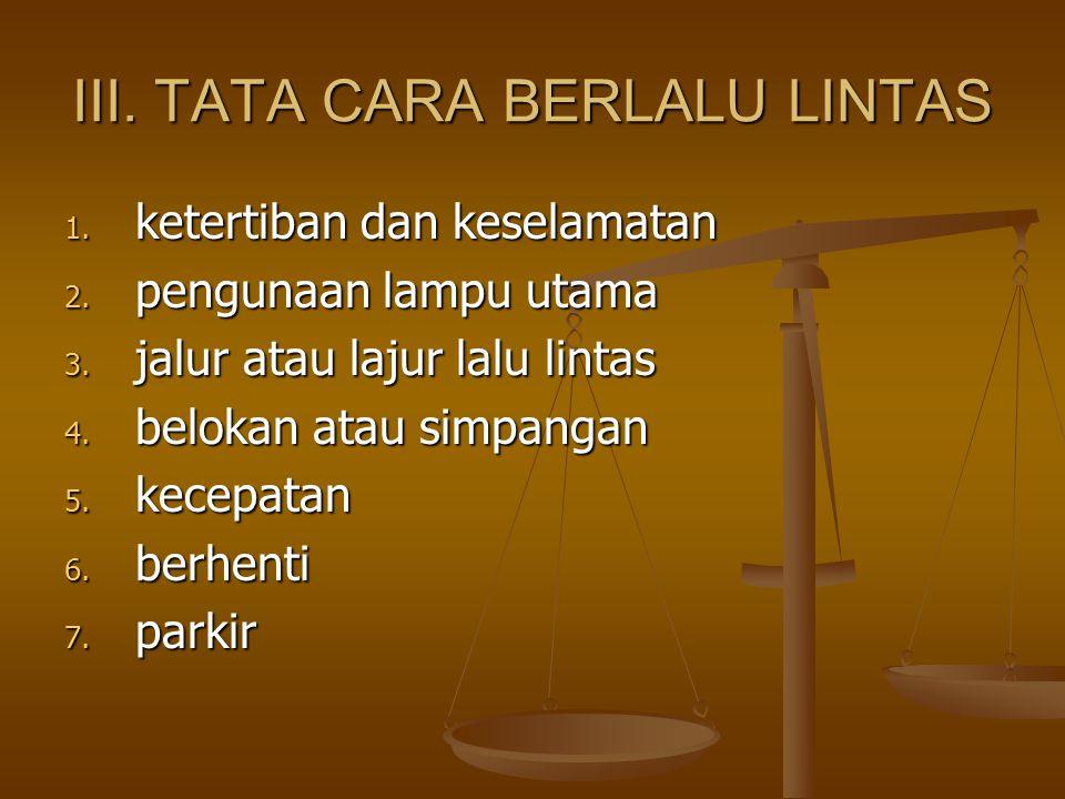 III. TATA CARA BERLALU LINTAS 1. ketertiban dan keselamatan 2. pengunaan lampu utama 3. jalur atau lajur lalu lintas 4. belokan atau simpangan 5. kece