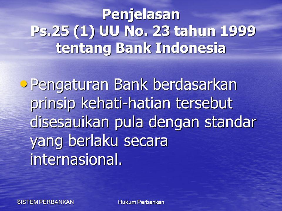 SISTEM PERBANKANHukum Perbankan Penjelasan Ps.25 (1) UU No. 23 tahun 1999 tentang Bank Indonesia Pengaturan Bank berdasarkan prinsip kehati-hatian ter