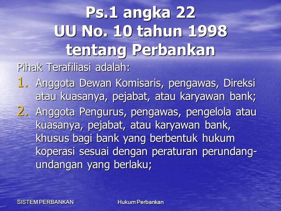 SISTEM PERBANKANHukum Perbankan Ps.1 angka 22 UU No. 10 tahun 1998 tentang Perbankan Pihak Terafiliasi adalah: 1. Anggota Dewan Komisaris, pengawas, D