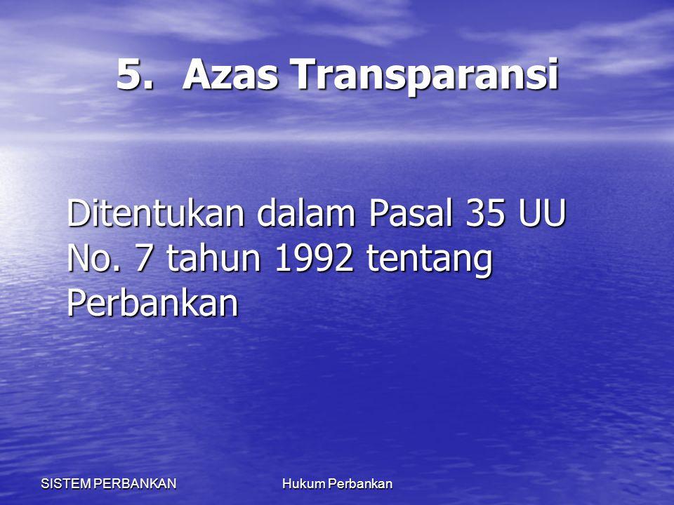 SISTEM PERBANKANHukum Perbankan 5.Azas Transparansi Ditentukan dalam Pasal 35 UU No. 7 tahun 1992 tentang Perbankan