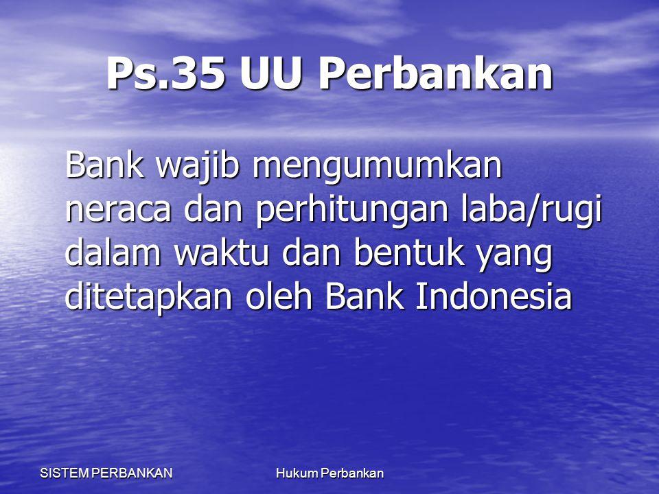 SISTEM PERBANKANHukum Perbankan Ps.35 UU Perbankan Bank wajib mengumumkan neraca dan perhitungan laba/rugi dalam waktu dan bentuk yang ditetapkan oleh