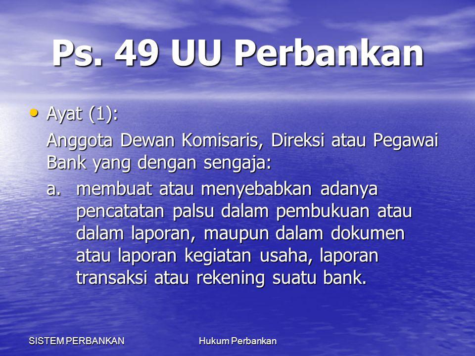 SISTEM PERBANKANHukum Perbankan Ps. 49 UU Perbankan Ayat (1): Ayat (1): Anggota Dewan Komisaris, Direksi atau Pegawai Bank yang dengan sengaja: a.memb