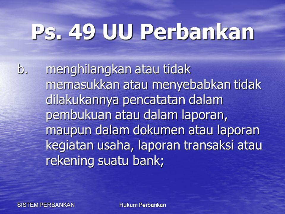 SISTEM PERBANKANHukum Perbankan Ps. 49 UU Perbankan b.menghilangkan atau tidak memasukkan atau menyebabkan tidak dilakukannya pencatatan dalam pembuku