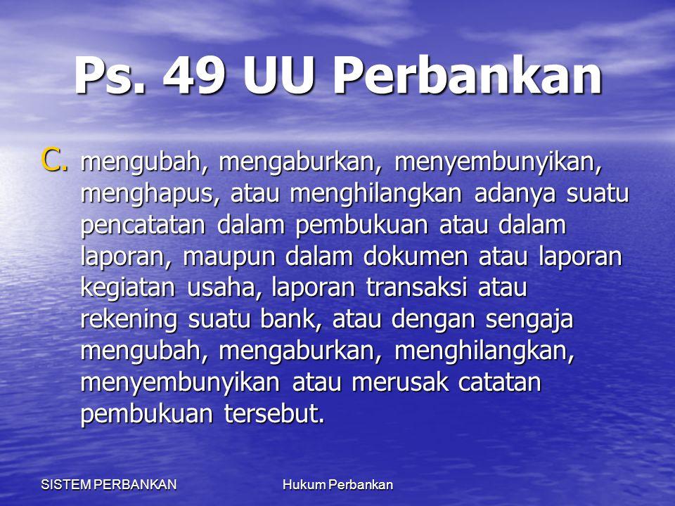SISTEM PERBANKANHukum Perbankan Ps. 49 UU Perbankan C. mengubah, mengaburkan, menyembunyikan, menghapus, atau menghilangkan adanya suatu pencatatan da