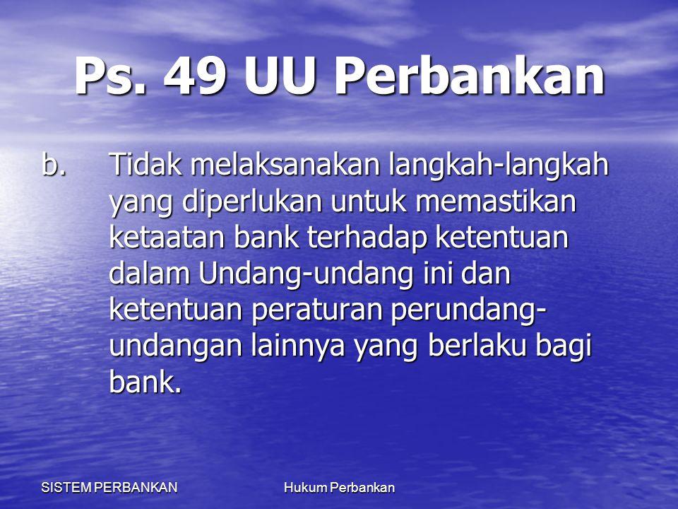 SISTEM PERBANKANHukum Perbankan Ps. 49 UU Perbankan b.Tidak melaksanakan langkah-langkah yang diperlukan untuk memastikan ketaatan bank terhadap keten