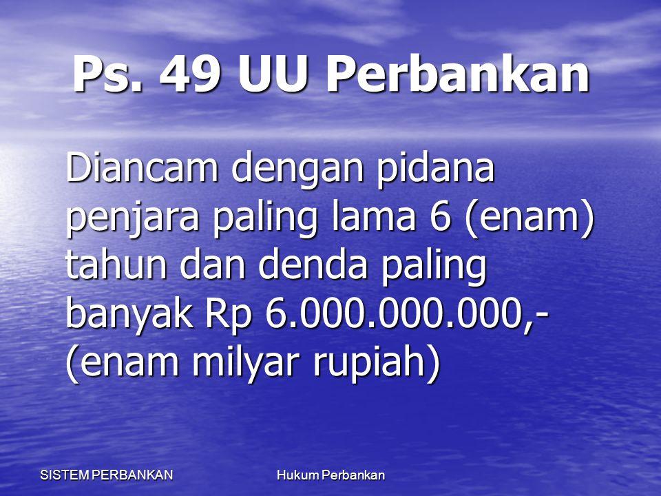 SISTEM PERBANKANHukum Perbankan Ps. 49 UU Perbankan Diancam dengan pidana penjara paling lama 6 (enam) tahun dan denda paling banyak Rp 6.000.000.000,