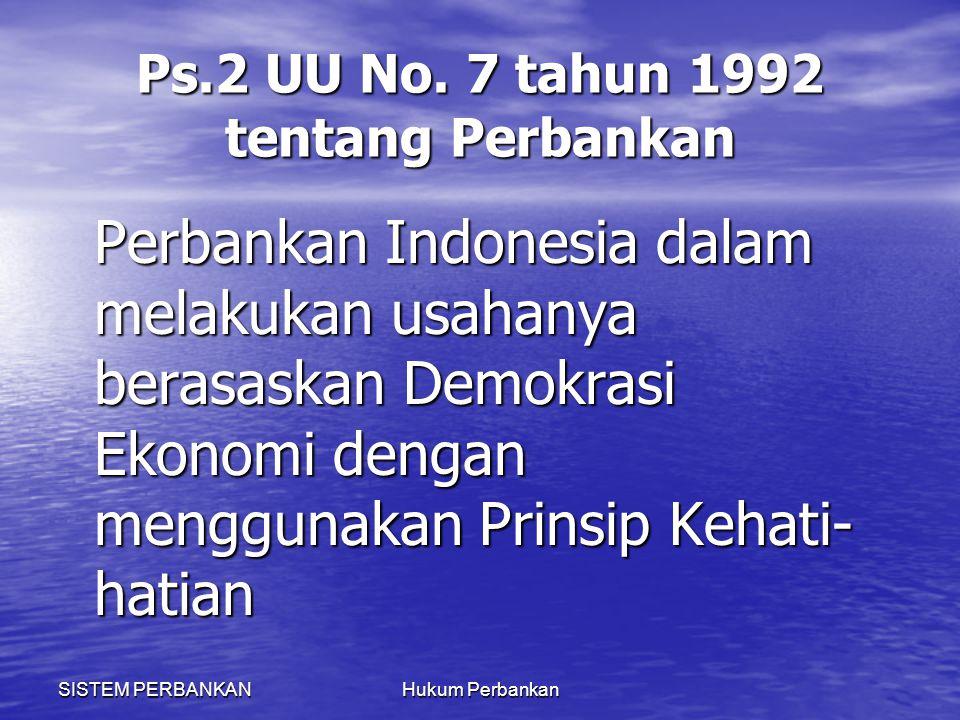 SISTEM PERBANKANHukum Perbankan Ps.2 UU No. 7 tahun 1992 tentang Perbankan Perbankan Indonesia dalam melakukan usahanya berasaskan Demokrasi Ekonomi d