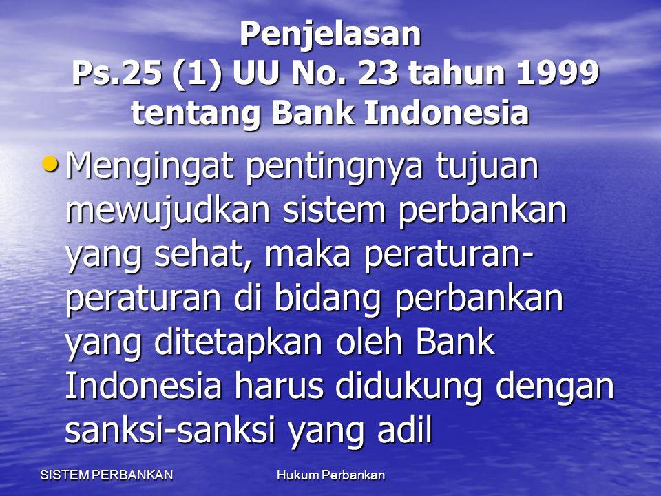 SISTEM PERBANKANHukum Perbankan Penjelasan Ps.25 (1) UU No. 23 tahun 1999 tentang Bank Indonesia Mengingat pentingnya tujuan mewujudkan sistem perbank