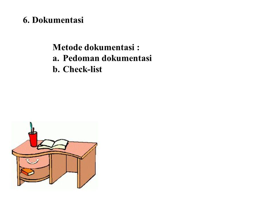 6. Dokumentasi Metode dokumentasi : a.Pedoman dokumentasi b.Check-list