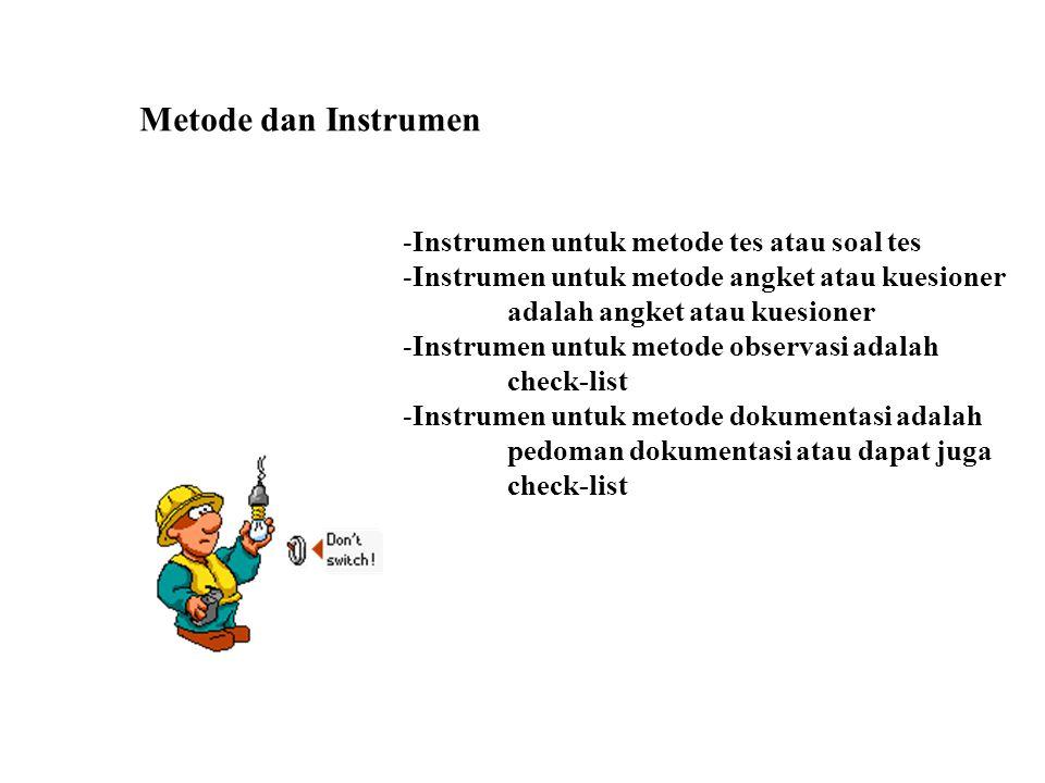 Metode dan Instrumen -Instrumen untuk metode tes atau soal tes -Instrumen untuk metode angket atau kuesioner adalah angket atau kuesioner -Instrumen untuk metode observasi adalah check-list -Instrumen untuk metode dokumentasi adalah pedoman dokumentasi atau dapat juga check-list