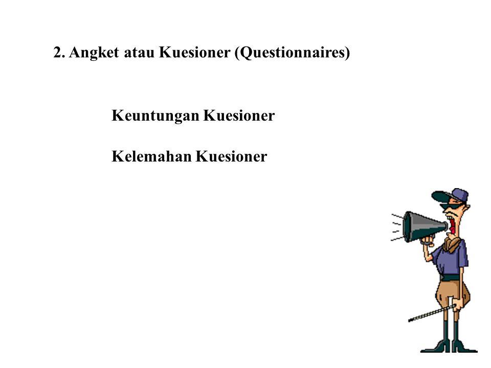 2. Angket atau Kuesioner (Questionnaires) Keuntungan Kuesioner Kelemahan Kuesioner