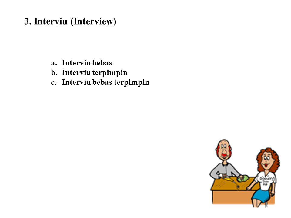 3. Interviu (Interview) a.Interviu bebas b.Interviu terpimpin c.Interviu bebas terpimpin